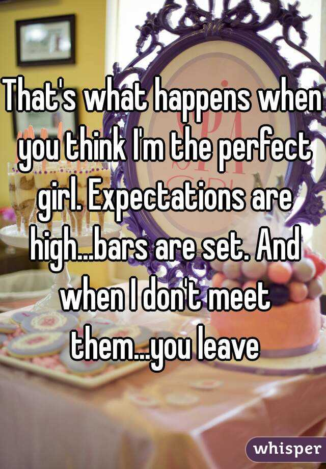 That's what happens when you think I'm the perfect girl. Expectations are high...bars are set. And when I don't meet them...you leave