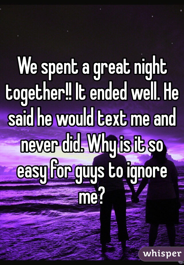 We spent a great night together!! It ended well. He said he would text me and never did. Why is it so easy for guys to ignore me?