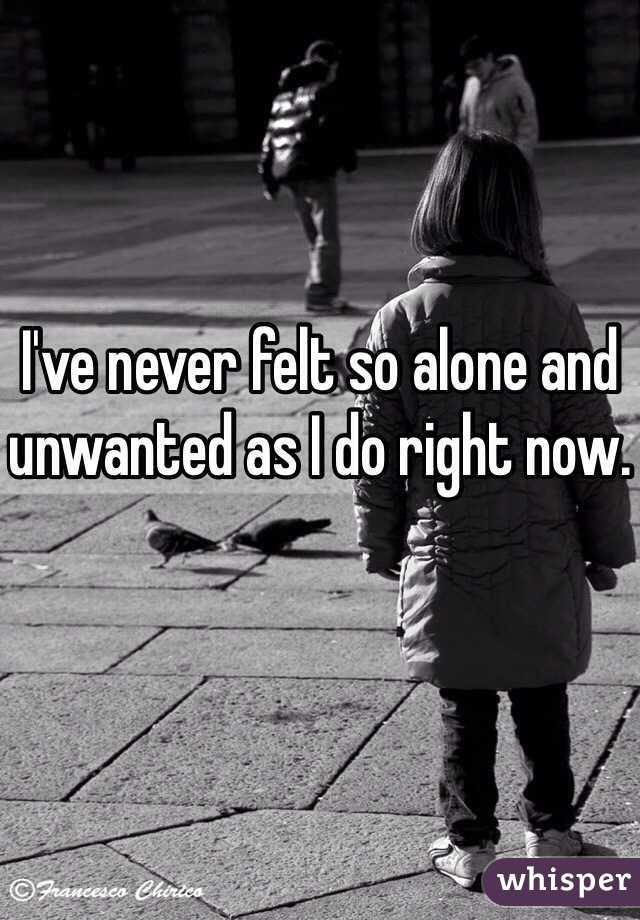 I've never felt so alone and unwanted as I do right now.