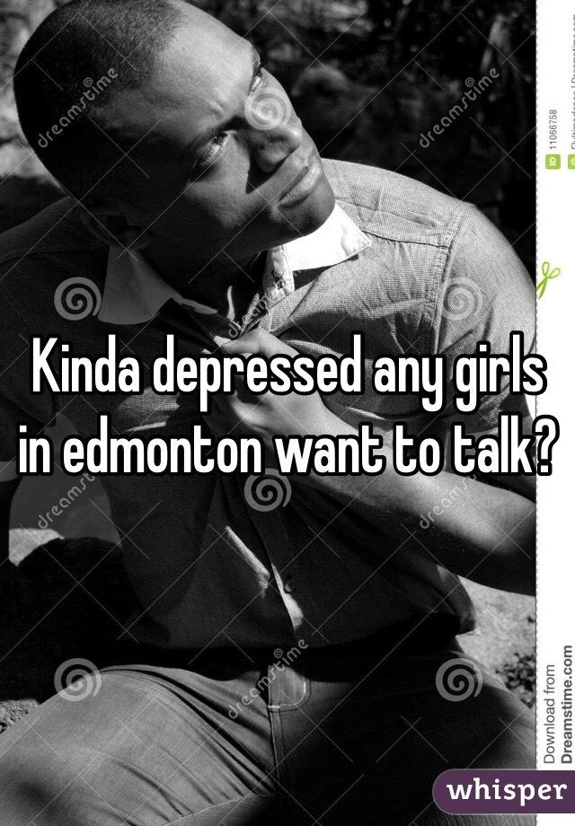Kinda depressed any girls in edmonton want to talk?