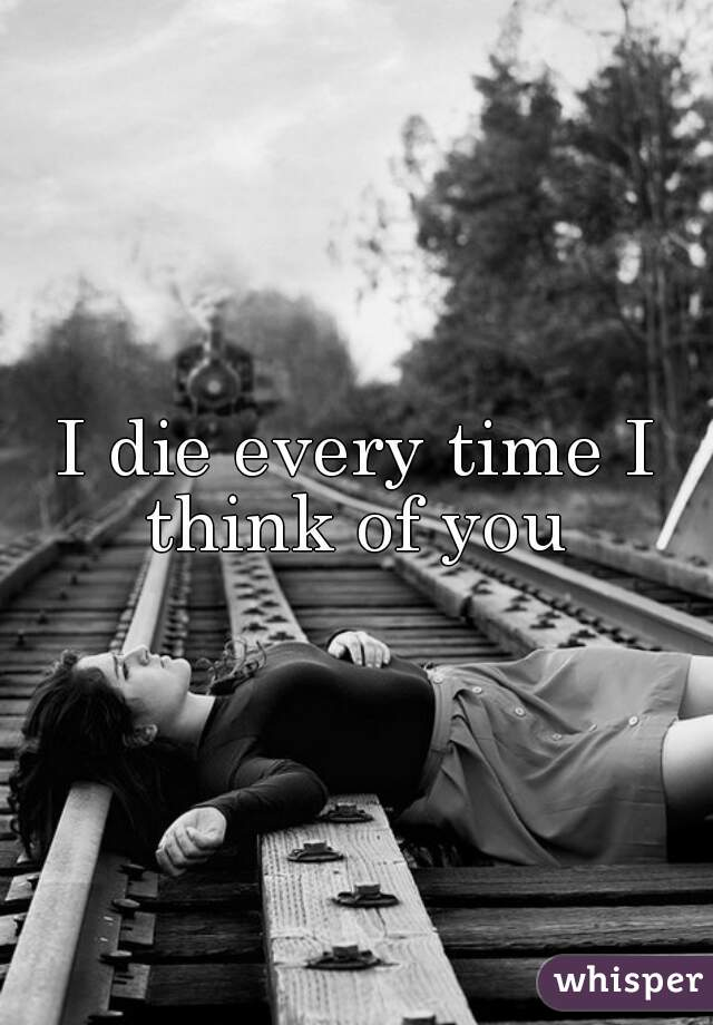 I die every time I think of you