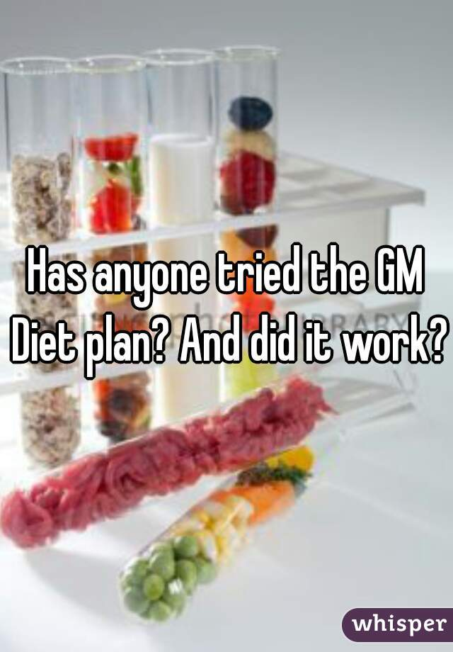 Has anyone tried the GM Diet plan? And did it work?