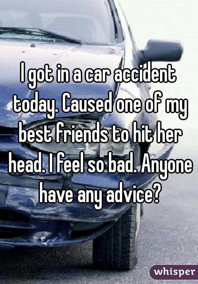I got in a car accident today. Caused one of my best friends to hit her head. I feel so bad. Anyone have any advice?