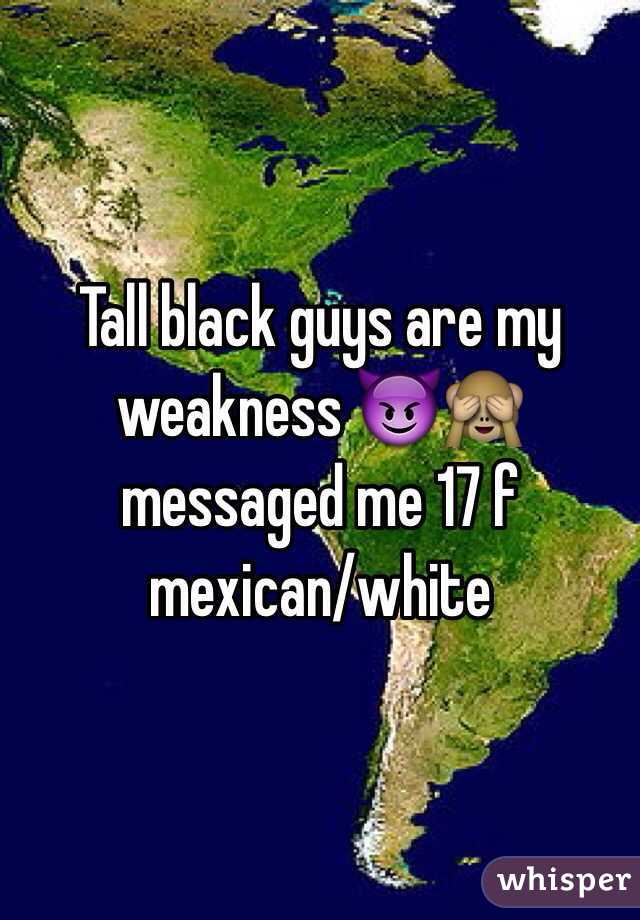 Tall black guys are my weakness 😈🙈 messaged me 17 f mexican/white