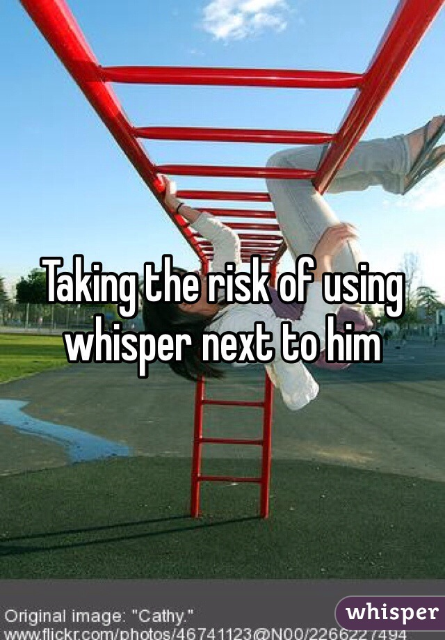 Taking the risk of using whisper next to him