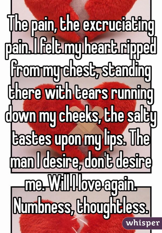The pain, the excruciating pain. I felt my heart ripped from my chest, standing there with tears running down my cheeks, the salty tastes upon my lips. The man I desire, don't desire me. Will I love again. Numbness, thoughtless.