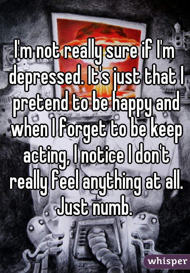 I'm not really sure if I'm depressed. It's just that I pretend to be happy and when I forget to be keep acting, I notice I don't really feel anything at all. Just numb.