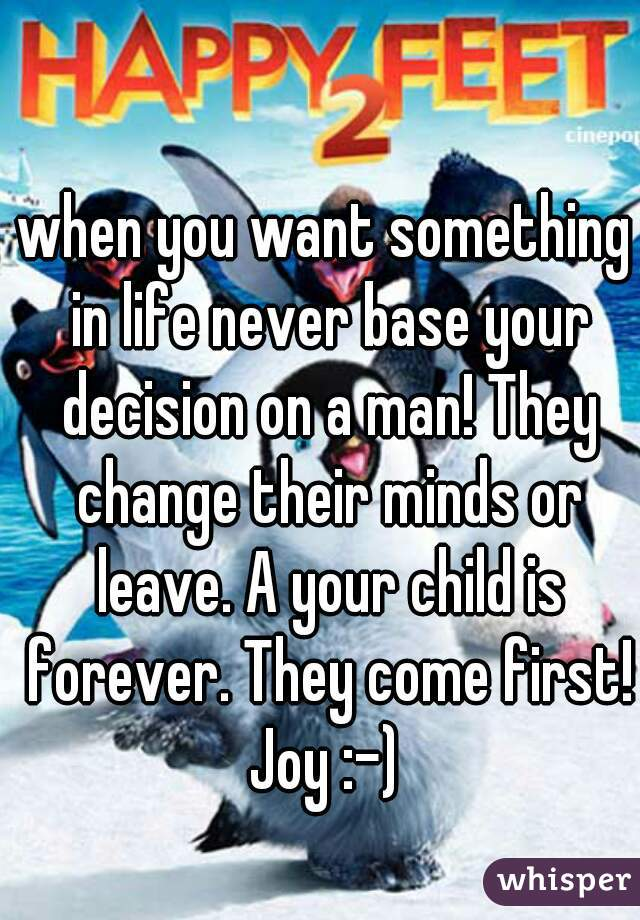 when you want something in life never base your decision on a man! They change their minds or leave. A your child is forever. They come first! Joy :-)