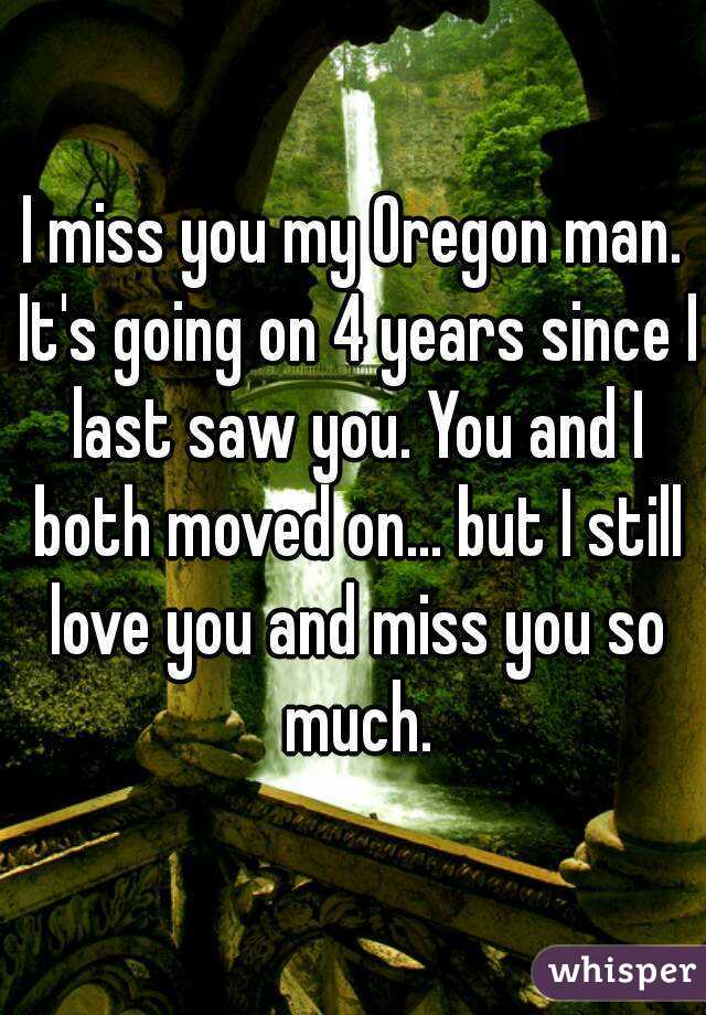 I miss you my Oregon man. It's going on 4 years since I last saw you. You and I both moved on... but I still love you and miss you so much.