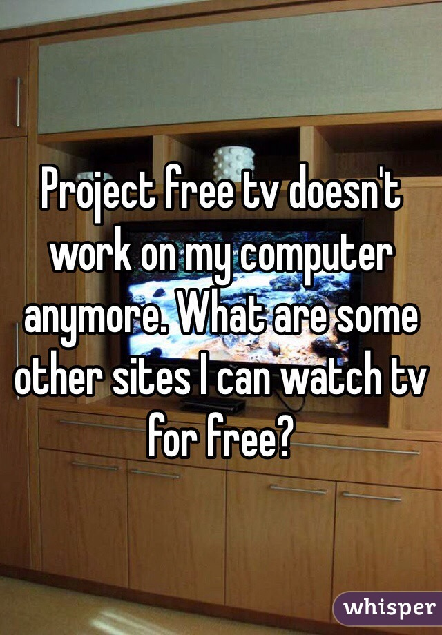 Project free tv doesn't work on my computer anymore. What are some other sites I can watch tv for free?