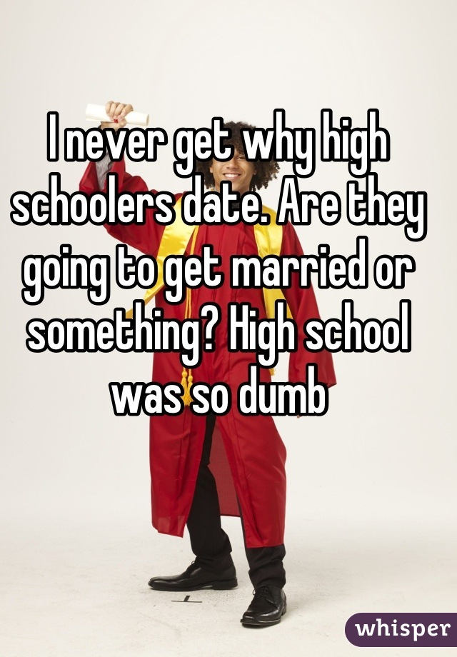 I never get why high schoolers date. Are they going to get married or something? High school was so dumb
