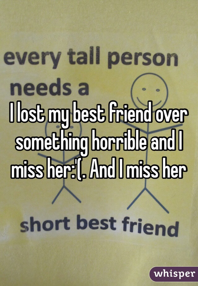 I lost my best friend over something horrible and I miss her:'(. And I miss her