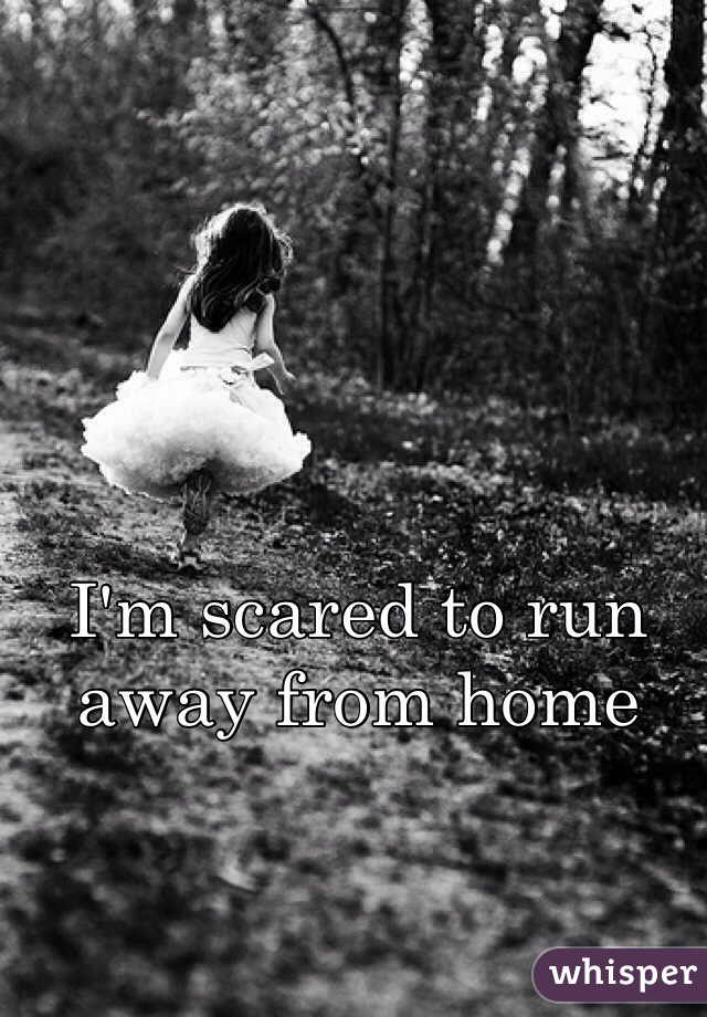 I'm scared to run away from home