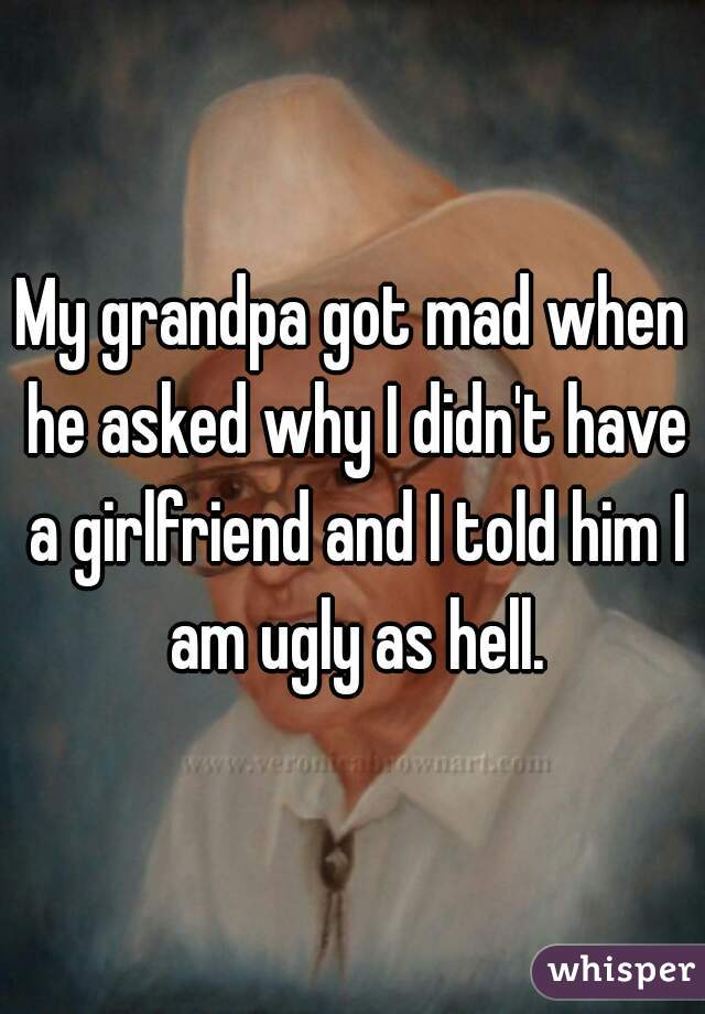 My grandpa got mad when he asked why I didn't have a girlfriend and I told him I am ugly as hell.