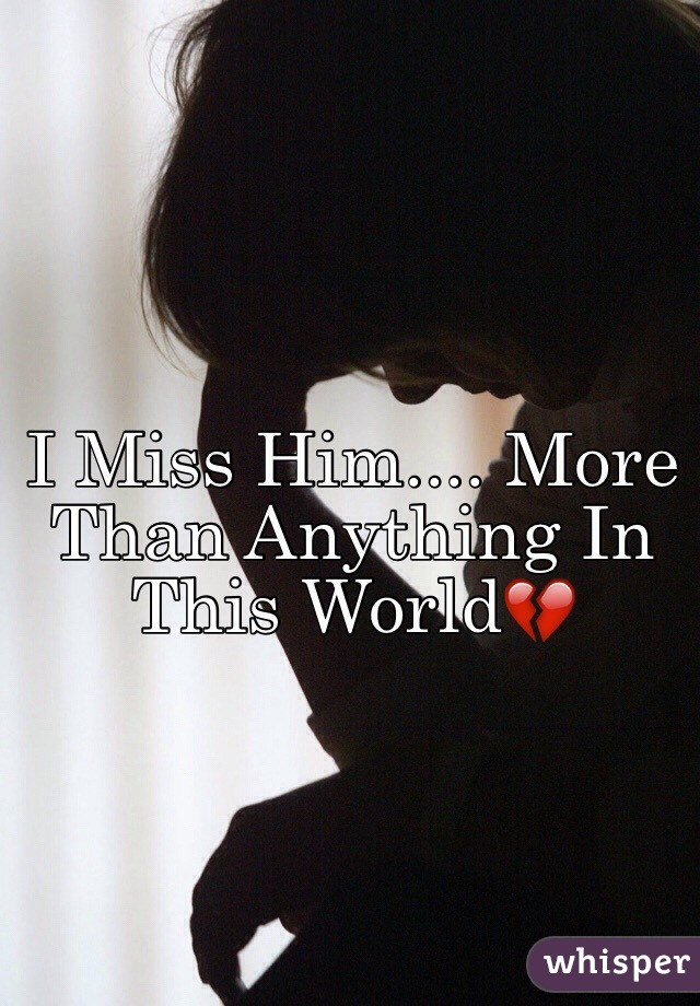 I Miss Him.... More Than Anything In This World💔