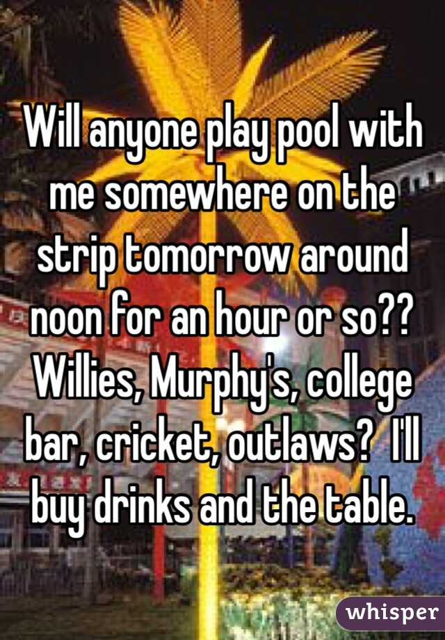 Will anyone play pool with me somewhere on the strip tomorrow around noon for an hour or so?? Willies, Murphy's, college bar, cricket, outlaws?  I'll buy drinks and the table.