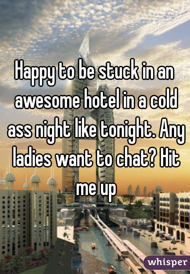 Happy to be stuck in an awesome hotel in a cold ass night like tonight. Any ladies want to chat? Hit me up