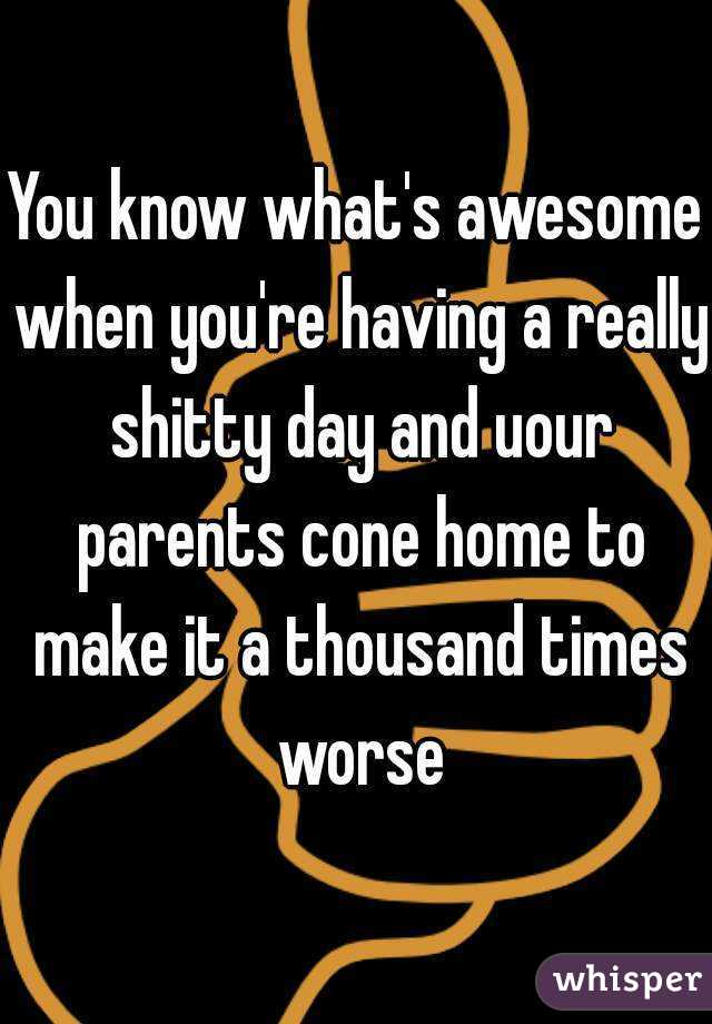 You know what's awesome when you're having a really shitty day and uour parents cone home to make it a thousand times worse