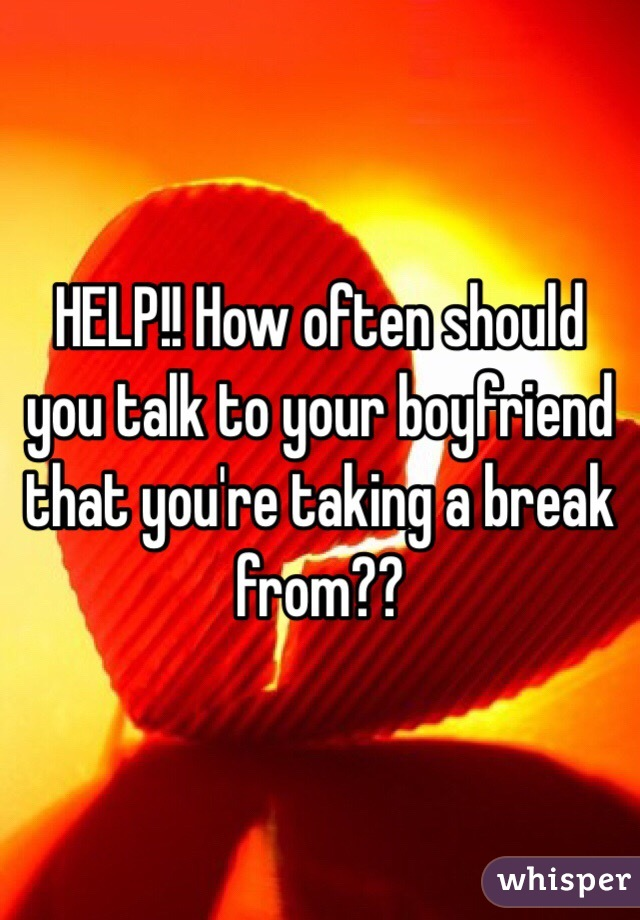 HELP!! How often should you talk to your boyfriend that you're taking a break from??