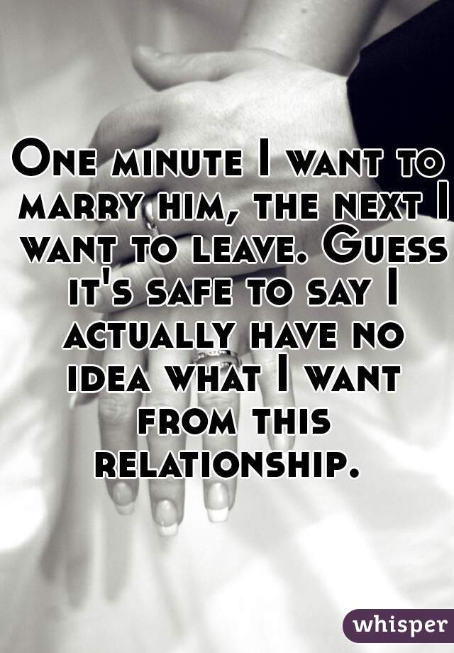 One minute I want to marry him, the next I want to leave. Guess it's safe to say I actually have no idea what I want from this relationship.
