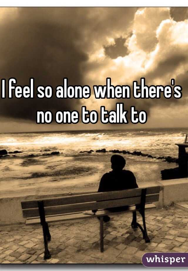 I feel so alone when there's no one to talk to