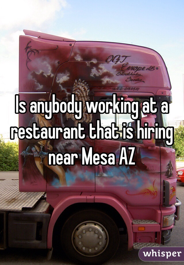 Is anybody working at a restaurant that is hiring near Mesa AZ
