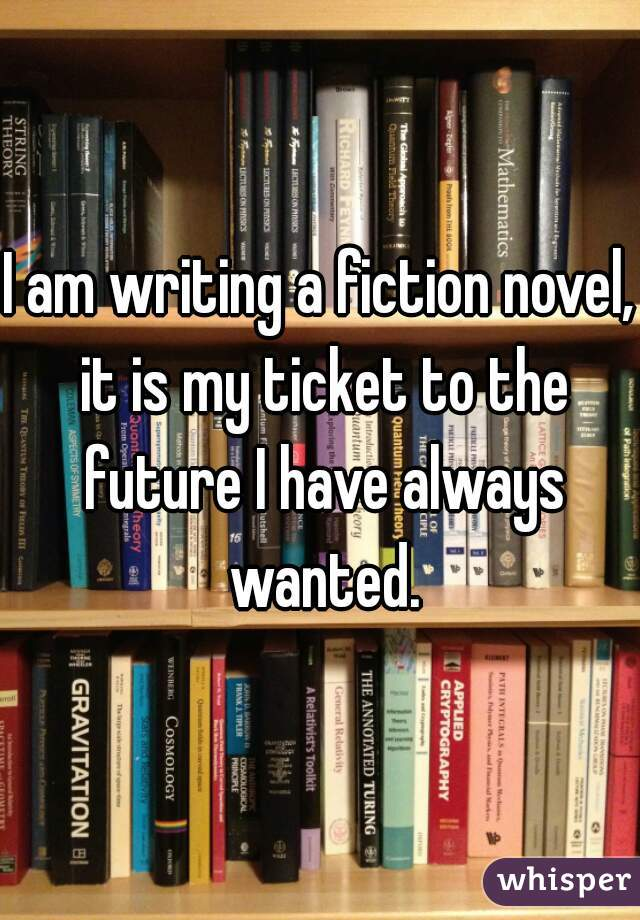 I am writing a fiction novel, it is my ticket to the future I have always wanted.
