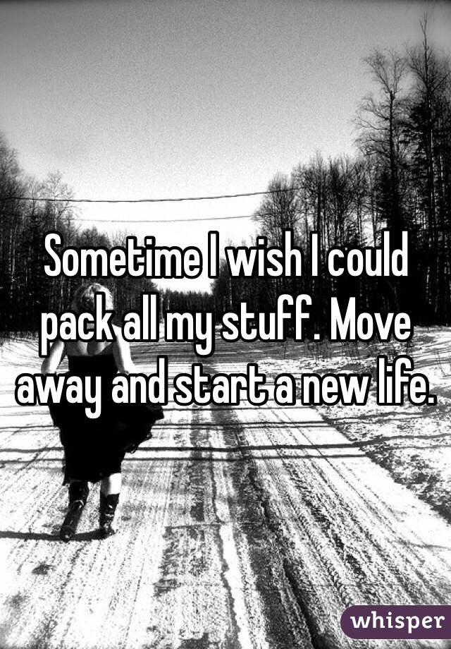 Sometime I wish I could pack all my stuff. Move away and start a new life.