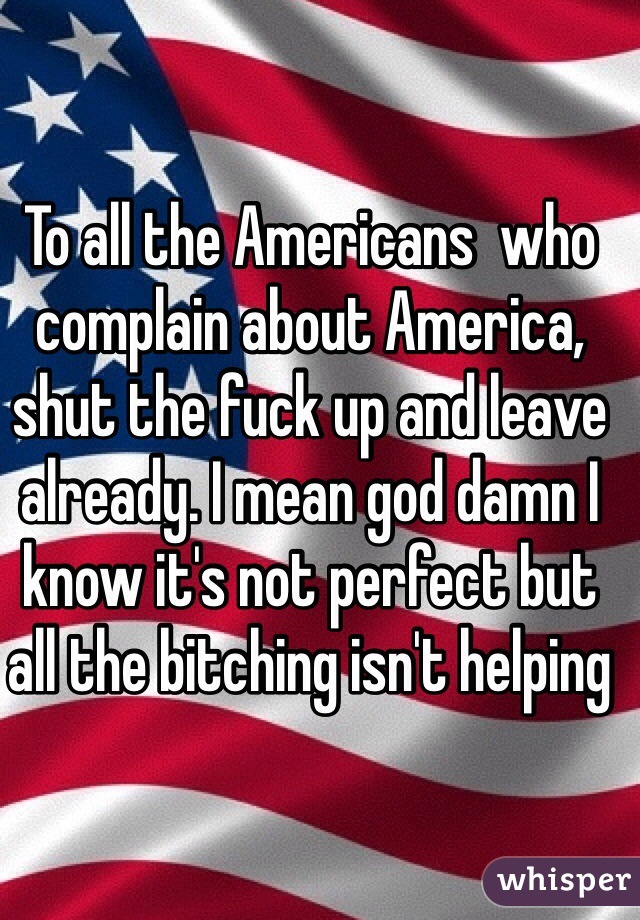 To all the Americans  who complain about America, shut the fuck up and leave already. I mean god damn I know it's not perfect but all the bitching isn't helping