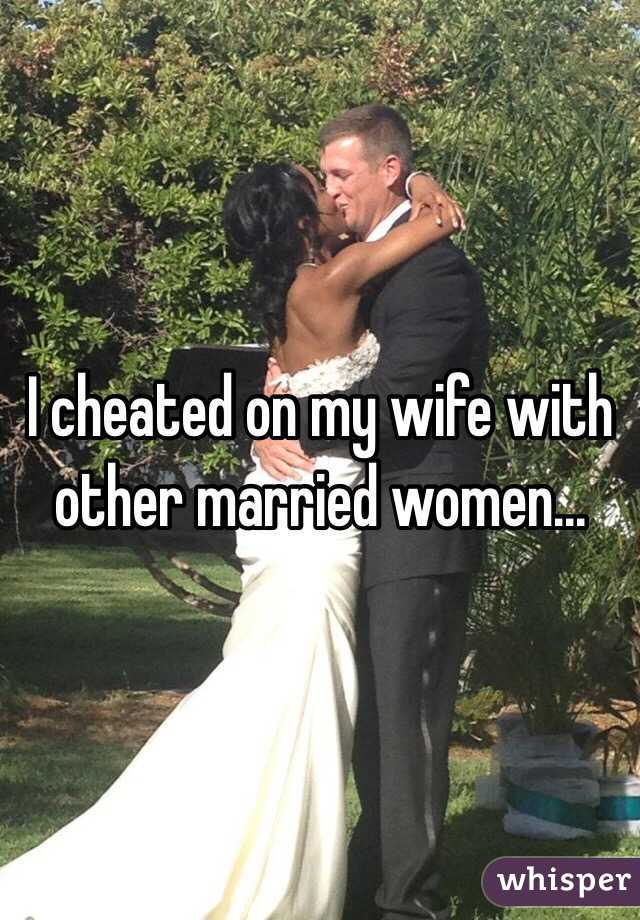 I cheated on my wife with other married women...