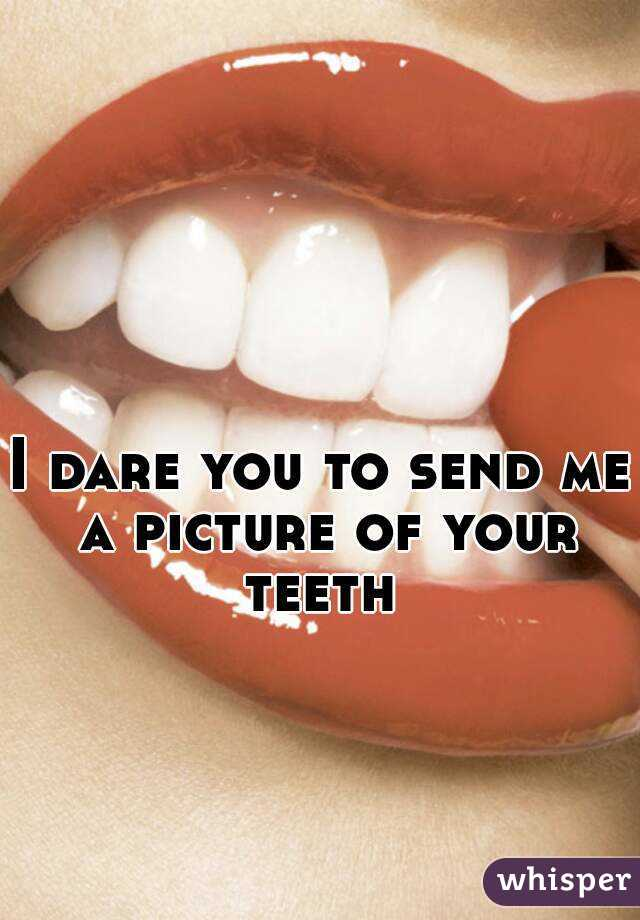 I dare you to send me a picture of your teeth
