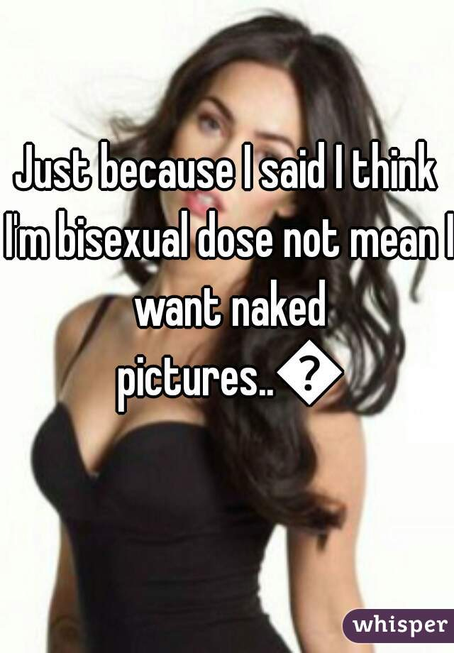 Just because I said I think I'm bisexual dose not mean I want naked pictures..😐