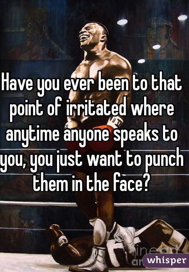 Have you ever been to that point of irritated where anytime anyone speaks to you, you just want to punch them in the face?