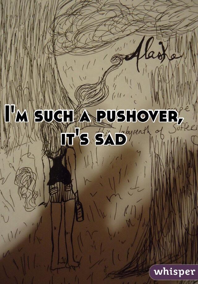 I'm such a pushover, it's sad
