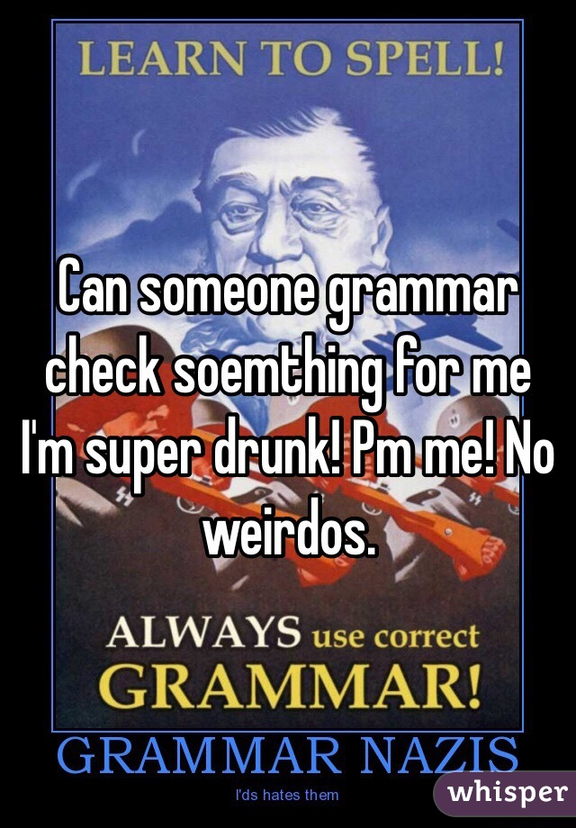 Can someone grammar check soemthing for me I'm super drunk! Pm me! No weirdos.