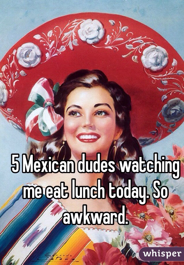 5 Mexican dudes watching me eat lunch today. So awkward.