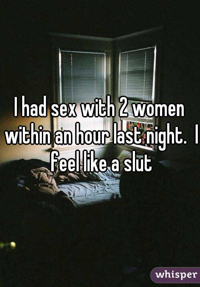 I had sex with 2 women within an hour last night.  I feel like a slut