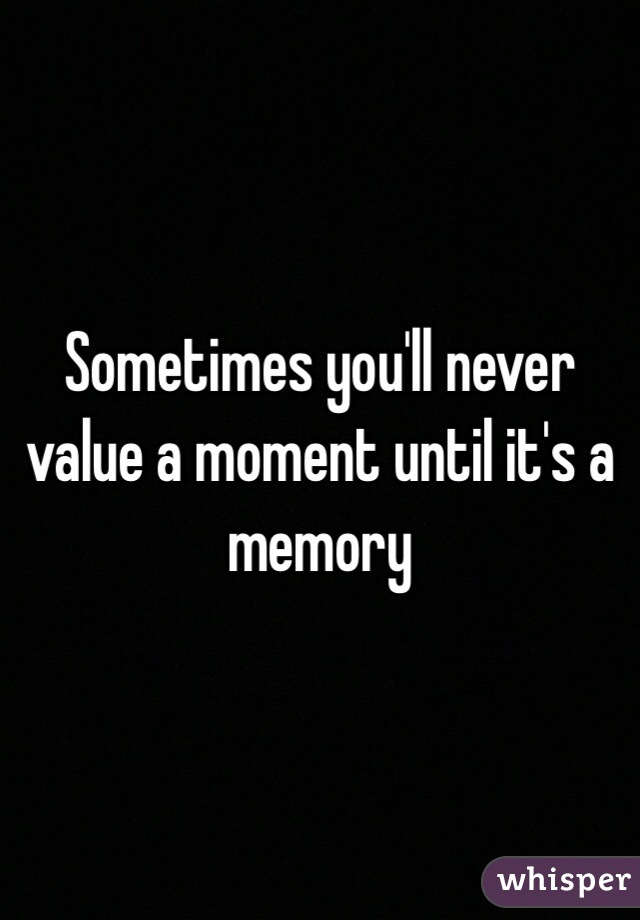 Sometimes you'll never value a moment until it's a memory