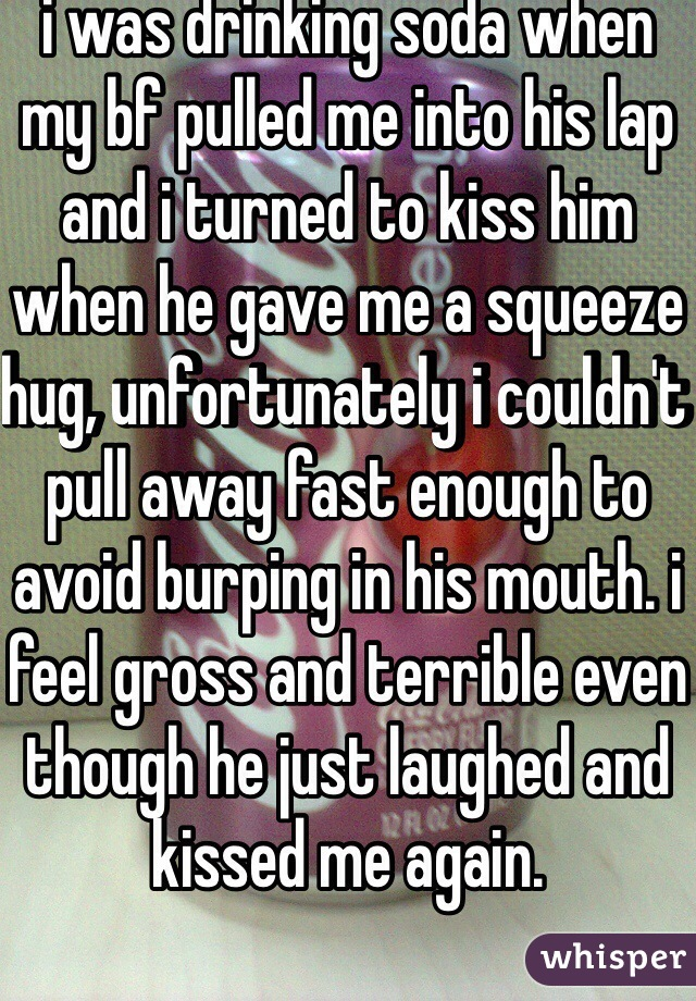 i was drinking soda when my bf pulled me into his lap and i turned to kiss him when he gave me a squeeze hug, unfortunately i couldn't pull away fast enough to avoid burping in his mouth. i feel gross and terrible even though he just laughed and kissed me again.