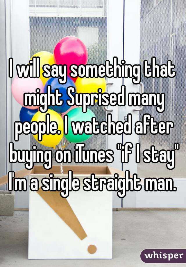 """I will say something that might Suprised many people. I watched after buying on iTunes """"if I stay"""" I'm a single straight man."""