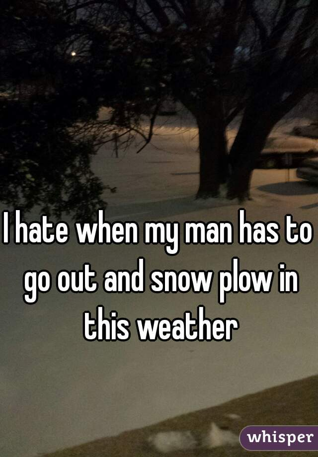 I hate when my man has to go out and snow plow in this weather