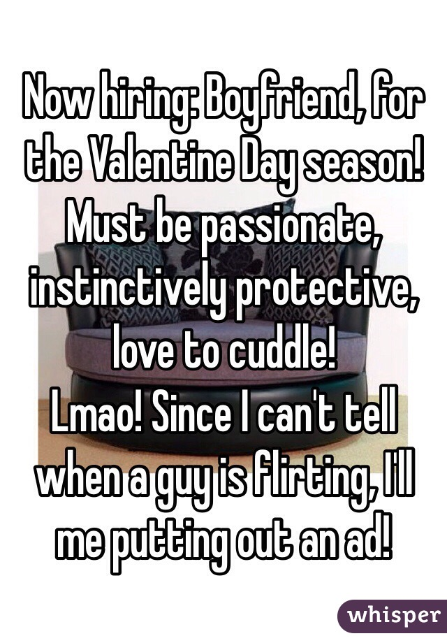 Now hiring: Boyfriend, for the Valentine Day season!  Must be passionate, instinctively protective, love to cuddle!  Lmao! Since I can't tell when a guy is flirting, I'll me putting out an ad!