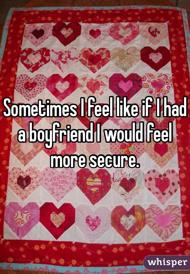 Sometimes I feel like if I had a boyfriend I would feel more secure.