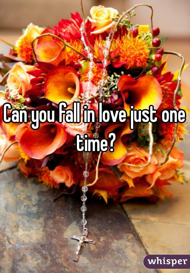 Can you fall in love just one time?