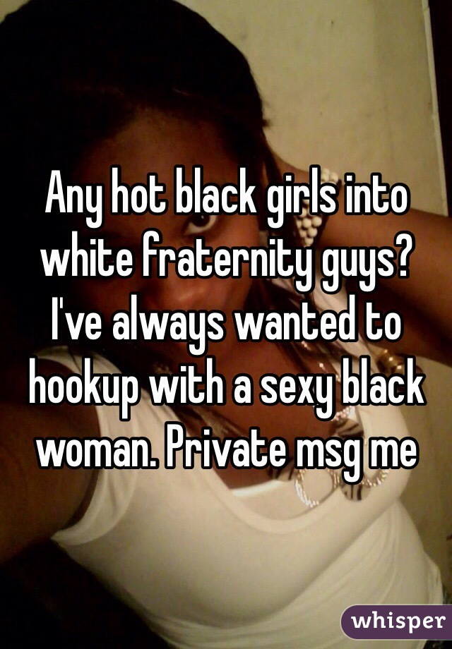Any hot black girls into white fraternity guys? I've always wanted to hookup with a sexy black woman. Private msg me