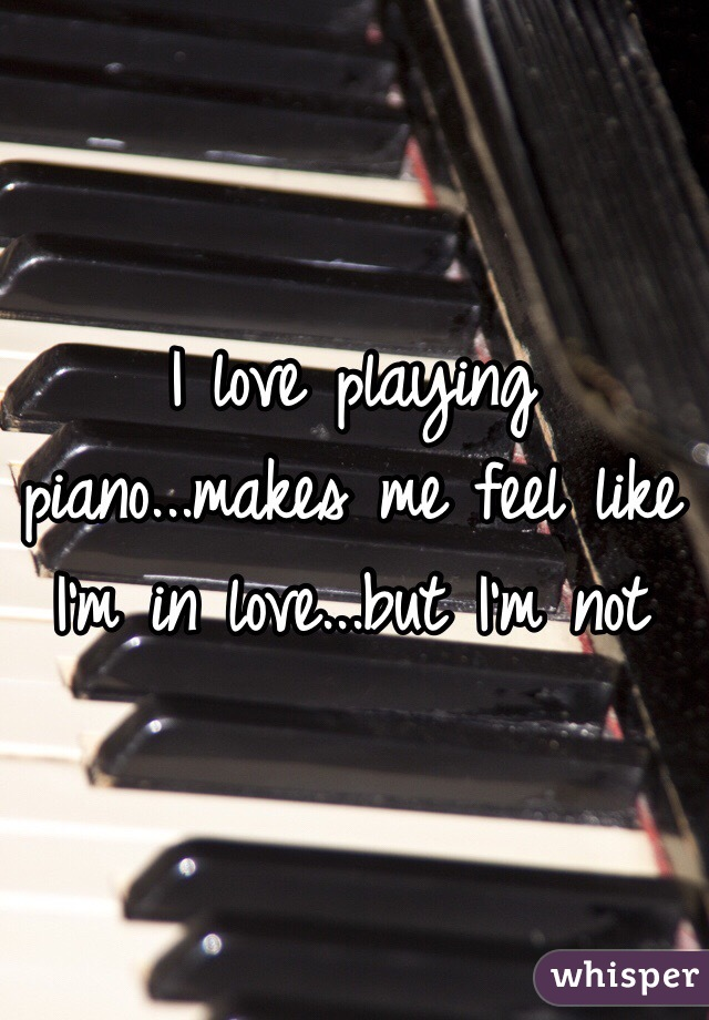 I love playing piano...makes me feel like I'm in love...but I'm not
