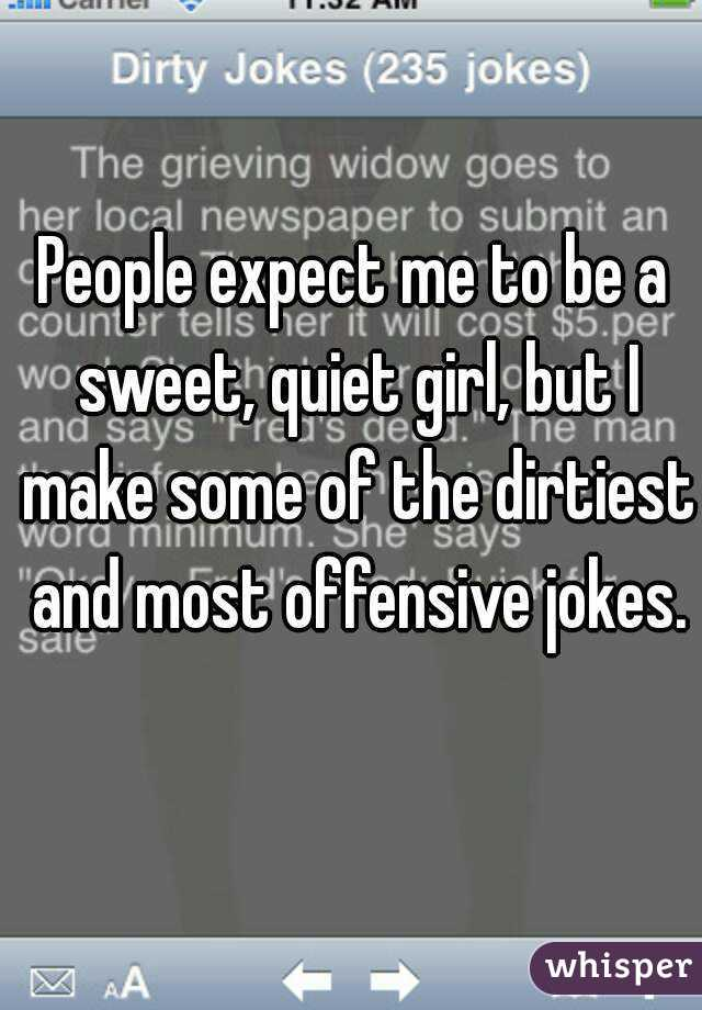 People expect me to be a sweet, quiet girl, but I make some of the dirtiest and most offensive jokes.