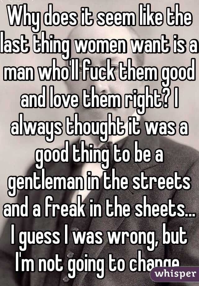 Why does it seem like the last thing women want is a man who'll fuck them good and love them right? I always thought it was a good thing to be a gentleman in the streets and a freak in the sheets... I guess I was wrong, but I'm not going to change.
