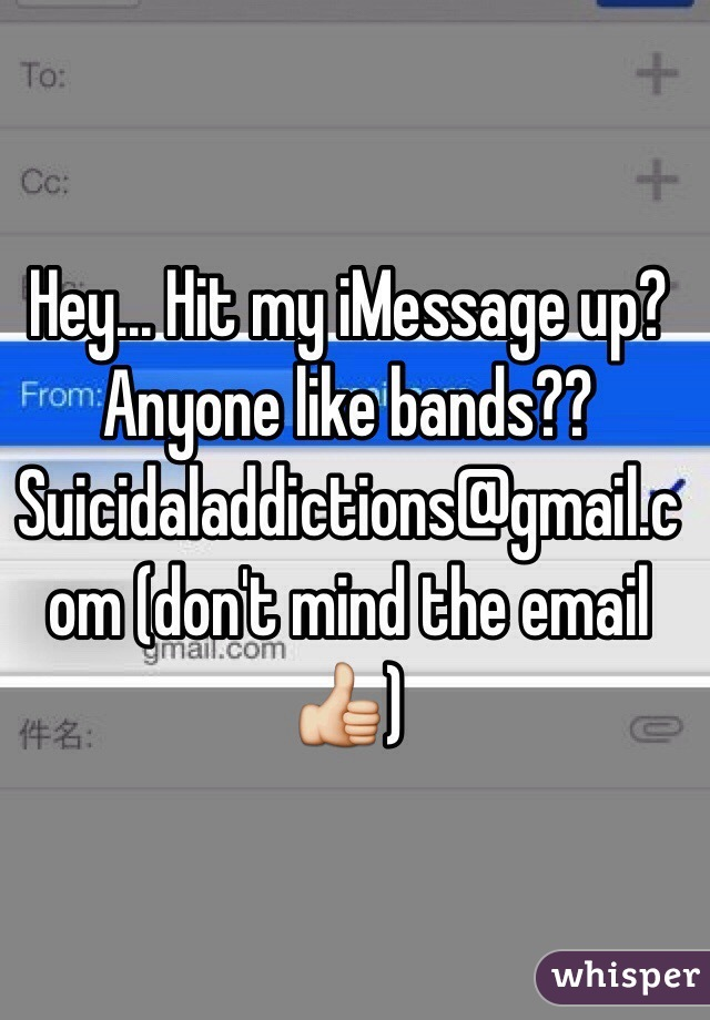Hey... Hit my iMessage up? Anyone like bands?? Suicidaladdictions@gmail.com (don't mind the email 👍)