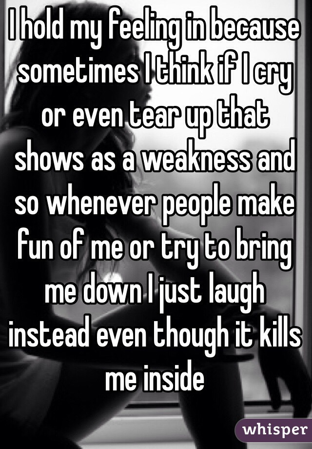 I hold my feeling in because sometimes I think if I cry or even tear up that shows as a weakness and so whenever people make fun of me or try to bring me down I just laugh instead even though it kills me inside